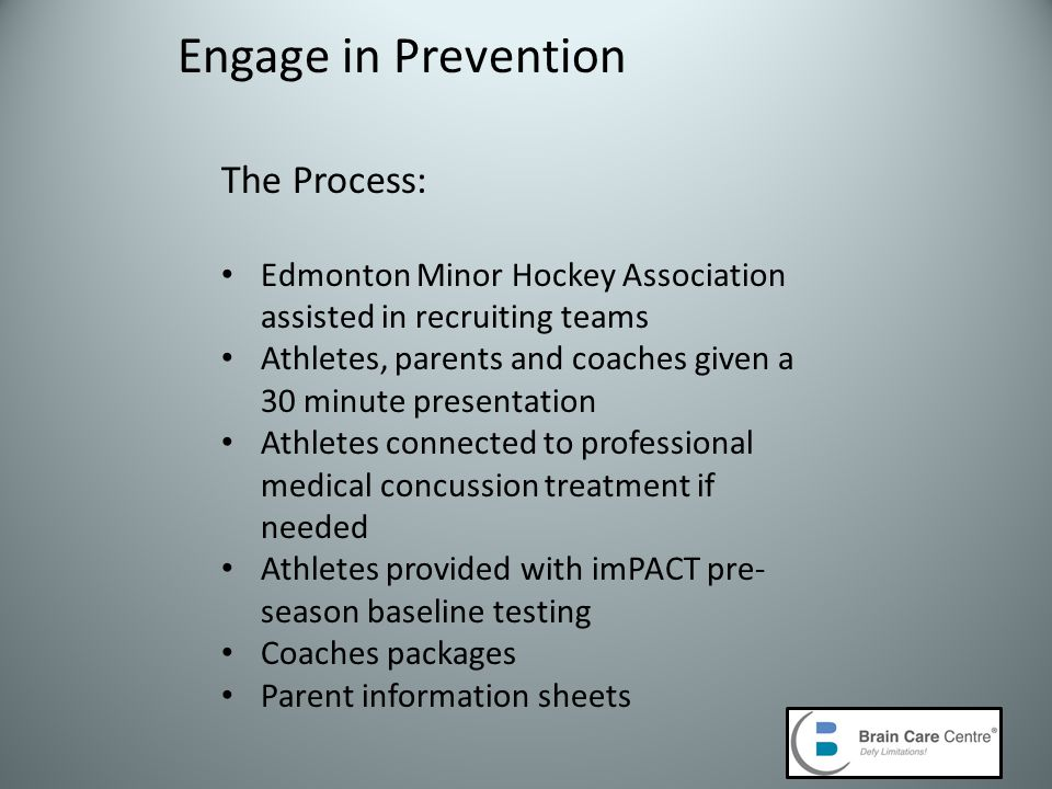 Engage in Prevention The Process: Edmonton Minor Hockey Association assisted in recruiting teams Athletes, parents and coaches given a 30 minute presentation Athletes connected to professional medical concussion treatment if needed Athletes provided with imPACT pre- season baseline testing Coaches packages Parent information sheets