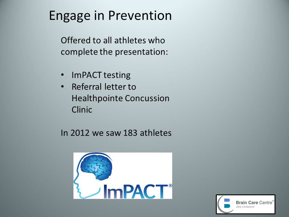 Engage in Prevention Offered to all athletes who complete the presentation: ImPACT testing Referral letter to Healthpointe Concussion Clinic In 2012 we saw 183 athletes