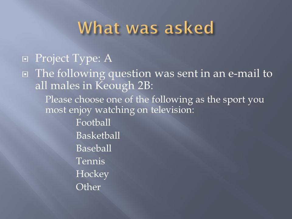Project Type: A The following question was sent in an e-mail to all males in Keough 2B: Please choose one of the following as the sport you most enjoy watching on television: Football Basketball Baseball Tennis Hockey Other