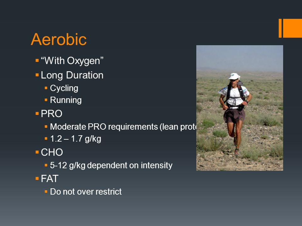 Aerobic Pre 45g CHO 30-60 min prior Limit fat, low-glycemic CHO During 30g CHO/hr High-glycemic CHOs Post 4:1 ratio of CHO to PRO within 30 minutes Meal 2 hours after