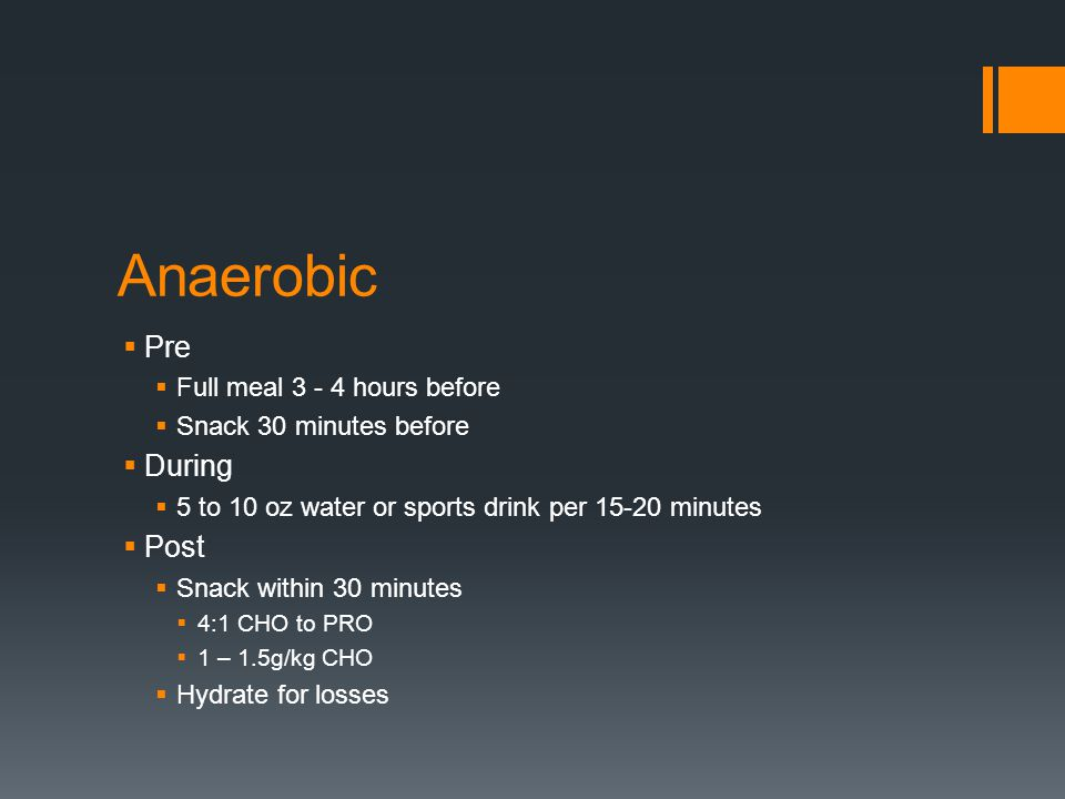 Anaerobic Pre Full meal 3 - 4 hours before Snack 30 minutes before During 5 to 10 oz water or sports drink per 15-20 minutes Post Snack within 30 minutes 4:1 CHO to PRO 1 – 1.5g/kg CHO Hydrate for losses
