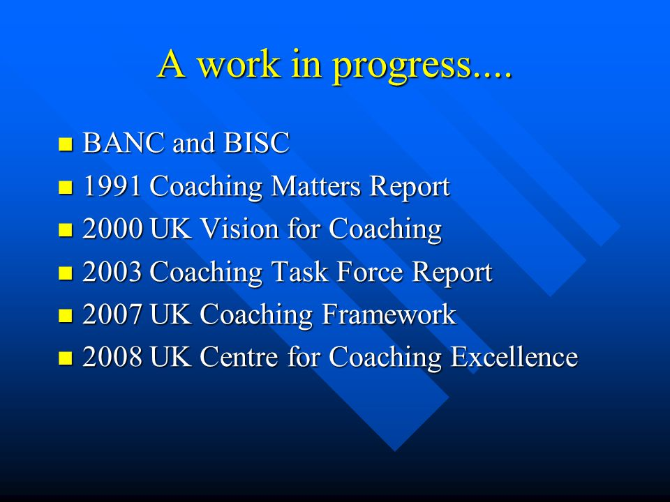 A work in progress.... BANC and BISC BANC and BISC 1991 Coaching Matters Report 1991 Coaching Matters Report 2000 UK Vision for Coaching 2000 UK Visio