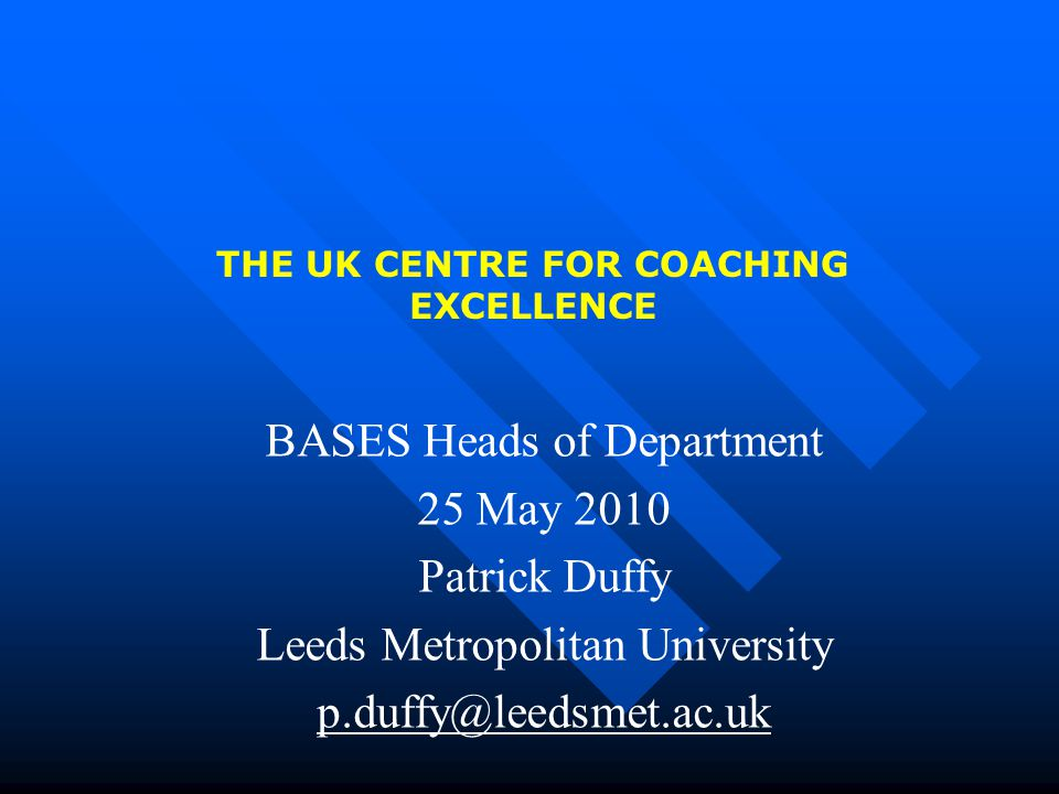 THE UK CENTRE FOR COACHING EXCELLENCE BASES Heads of Department 25 May 2010 Patrick Duffy Leeds Metropolitan University p.duffy@leedsmet.ac.uk