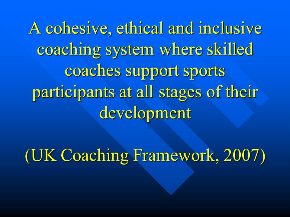 A cohesive, ethical and inclusive coaching system where skilled coaches support sports participants at all stages of their development (UK Coaching Fr