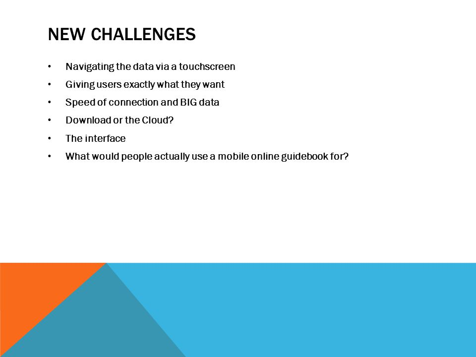 NEW CHALLENGES Navigating the data via a touchscreen Giving users exactly what they want Speed of connection and BIG data Download or the Cloud.
