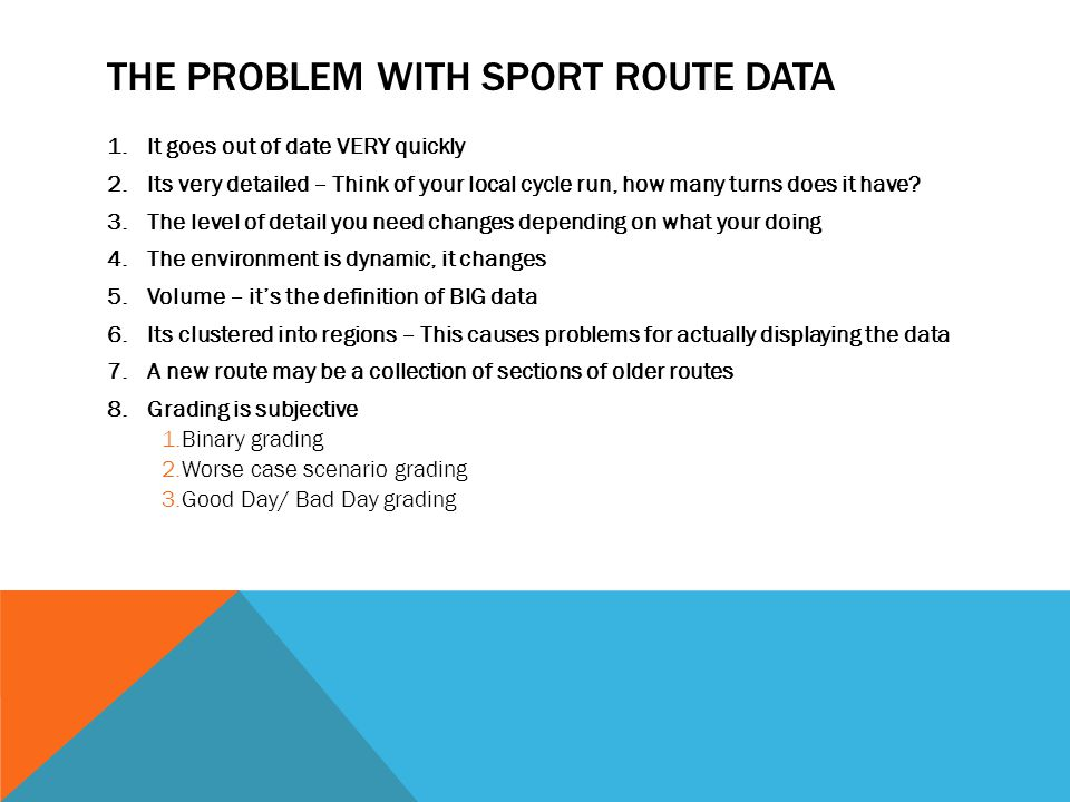 THE PROBLEM WITH SPORT ROUTE DATA 1.It goes out of date VERY quickly 2.Its very detailed – Think of your local cycle run, how many turns does it have?