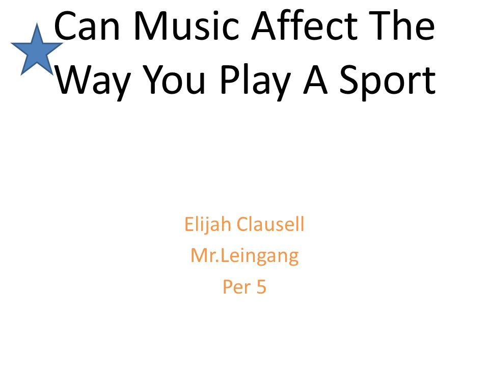 Can Music Affect The Way You Play A Sport Elijah Clausell Mr.Leingang Per 5
