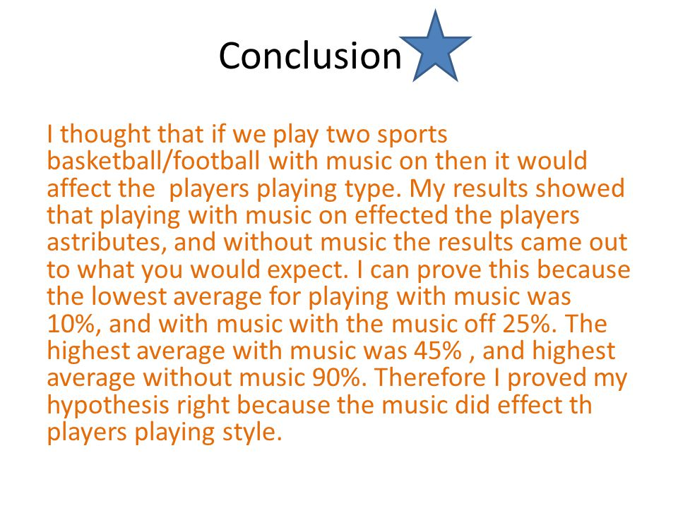 Conclusion I thought that if we play two sports basketball/football with music on then it would affect the players playing type.