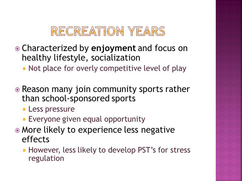 Characterized by enjoyment and focus on healthy lifestyle, socialization Not place for overly competitive level of play Reason many join community sports rather than school-sponsored sports Less pressure Everyone given equal opportunity More likely to experience less negative effects However, less likely to develop PSTs for stress regulation