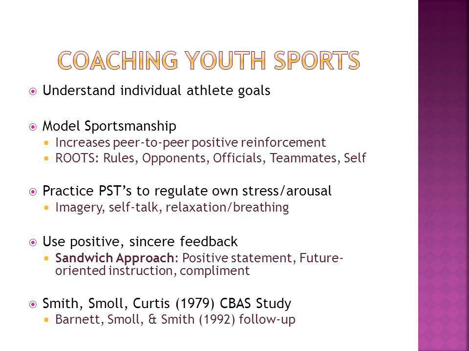 Understand individual athlete goals Model Sportsmanship Increases peer-to-peer positive reinforcement ROOTS: Rules, Opponents, Officials, Teammates, Self Practice PSTs to regulate own stress/arousal Imagery, self-talk, relaxation/breathing Use positive, sincere feedback Sandwich Approach: Positive statement, Future- oriented instruction, compliment Smith, Smoll, Curtis (1979) CBAS Study Barnett, Smoll, & Smith (1992) follow-up