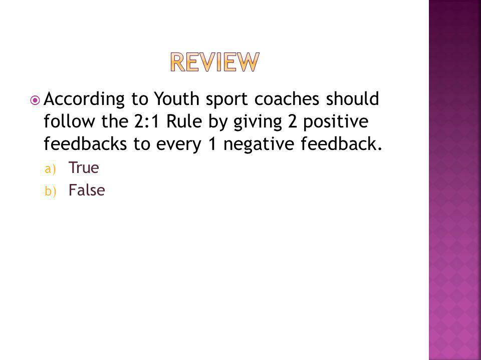 According to Youth sport coaches should follow the 2:1 Rule by giving 2 positive feedbacks to every 1 negative feedback. a) True b) False