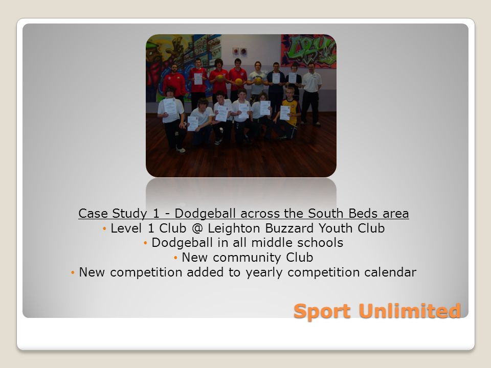 Sport Unlimited Case Study 1 - Dodgeball across the South Beds area Level 1 Club @ Leighton Buzzard Youth Club Dodgeball in all middle schools New community Club New competition added to yearly competition calendar