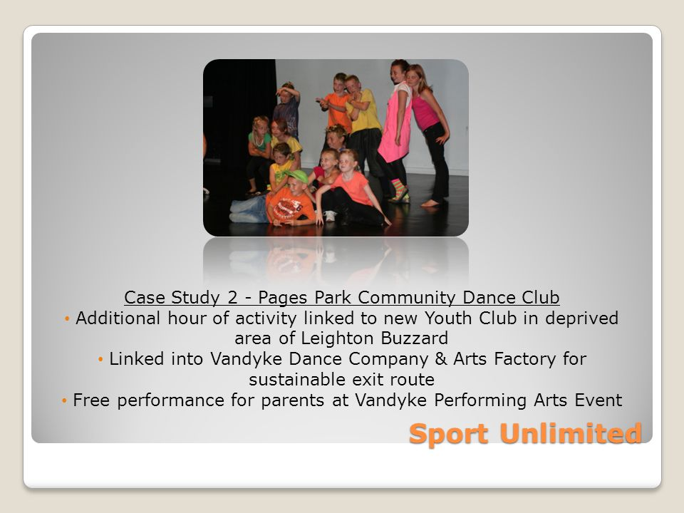 Sport Unlimited Case Study 2 - Pages Park Community Dance Club Additional hour of activity linked to new Youth Club in deprived area of Leighton Buzzard Linked into Vandyke Dance Company & Arts Factory for sustainable exit route Free performance for parents at Vandyke Performing Arts Event