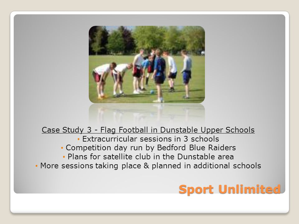 Sport Unlimited Case Study 3 - Flag Football in Dunstable Upper Schools Extracurricular sessions in 3 schools Competition day run by Bedford Blue Raiders Plans for satellite club in the Dunstable area More sessions taking place & planned in additional schools