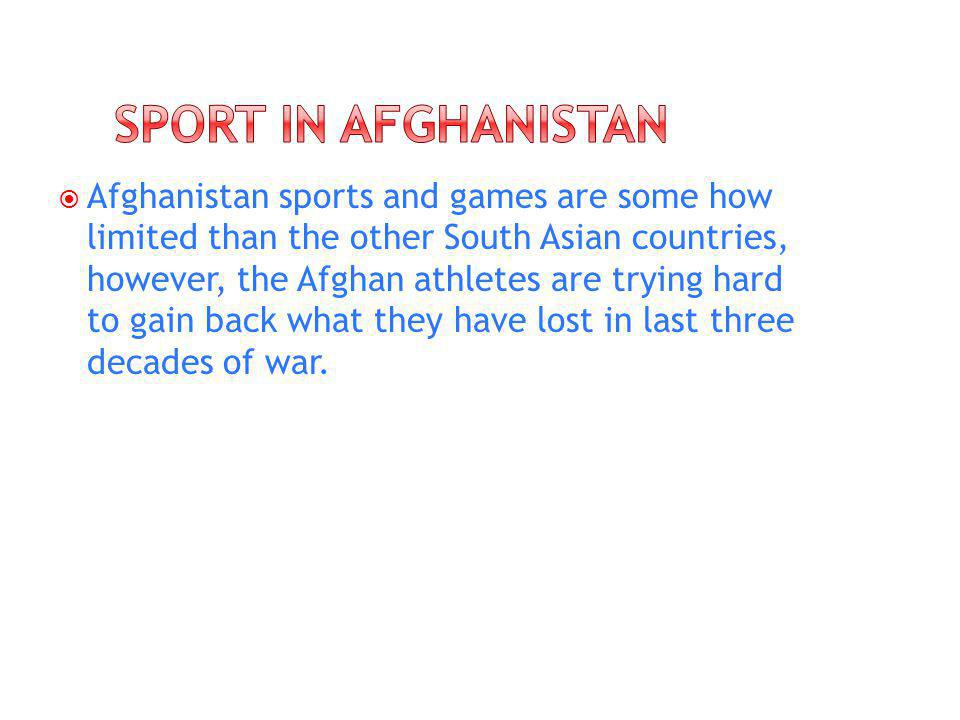 Afghanistan sports and games are some how limited than the other South Asian countries, however, the Afghan athletes are trying hard to gain back what they have lost in last three decades of war.
