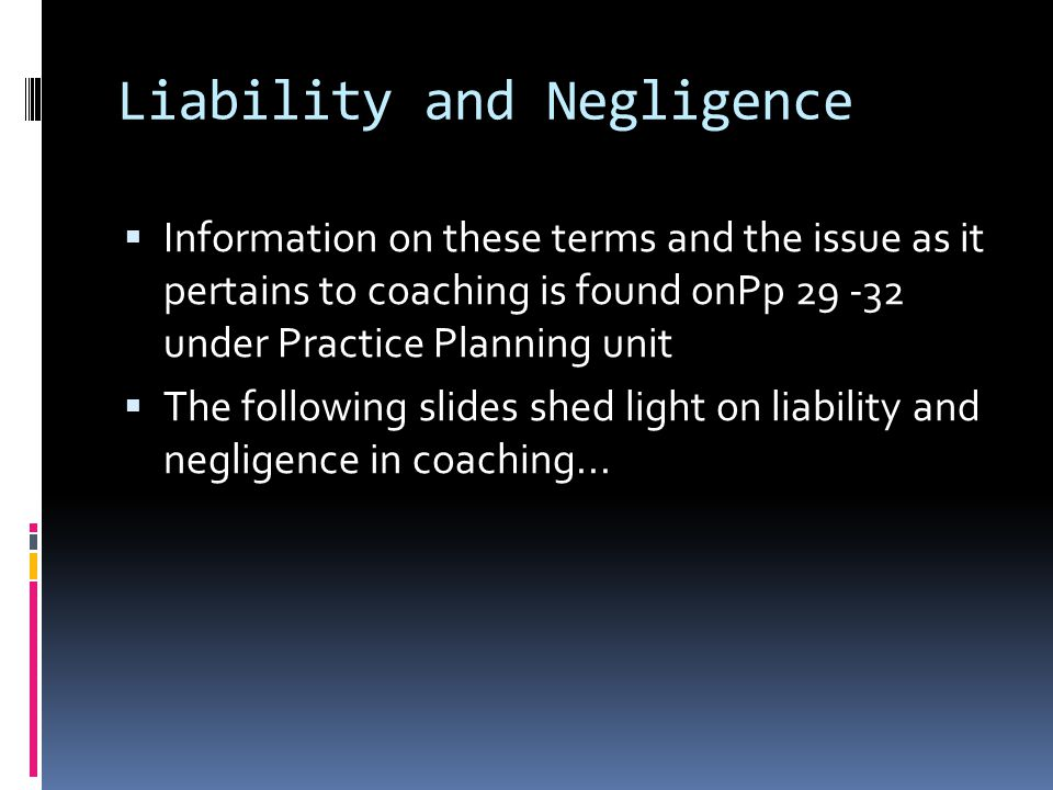Liability and Negligence Information on these terms and the issue as it pertains to coaching is found onPp 29 -32 under Practice Planning unit The following slides shed light on liability and negligence in coaching...