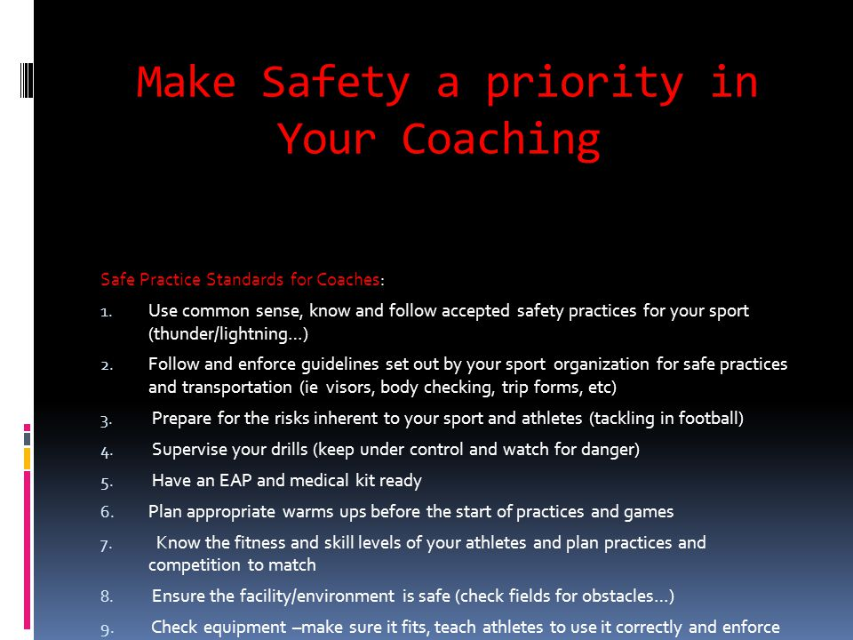 Make Safety a priority in Your Coaching Safe Practice Standards for Coaches: 1. Use common sense, know and follow accepted safety practices for your s