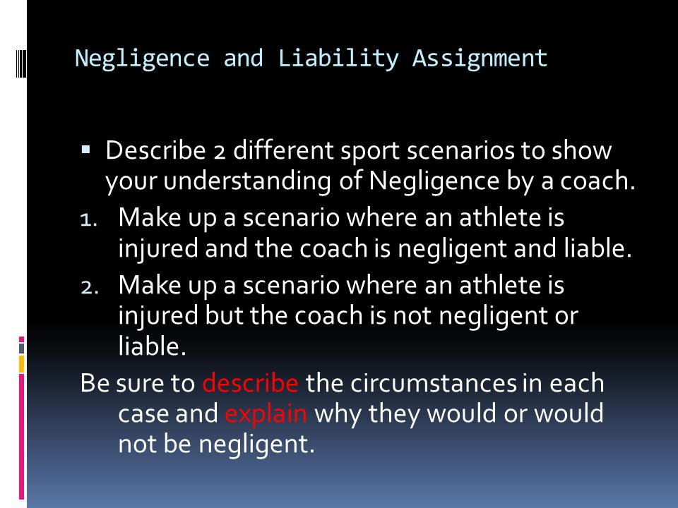 Negligence and Liability Assignment Describe 2 different sport scenarios to show your understanding of Negligence by a coach. 1. Make up a scenario wh