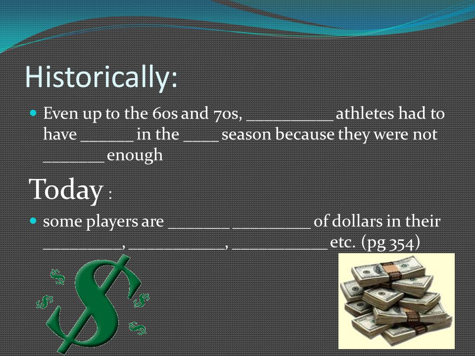Historically: Even up to the 60s and 70s, __________ athletes had to have ______ in the ____ season because they were not _______ enough Today : some players are _______ _________ of dollars in their _________, ___________, ___________ etc.