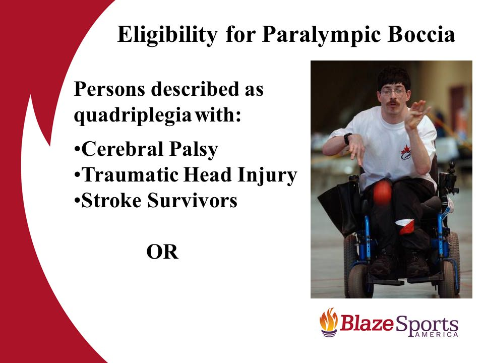 Eligibility for Paralympic Boccia Persons described as quadriplegia with: Cerebral Palsy Traumatic Head Injury Stroke Survivors OR