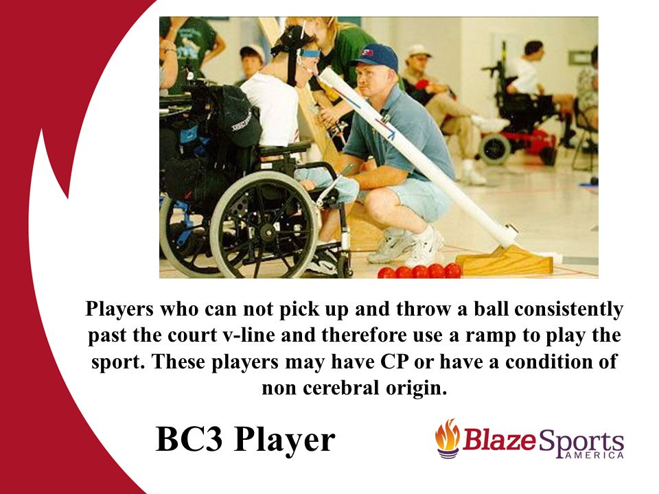 BC3 Player Players who can not pick up and throw a ball consistently past the court v-line and therefore use a ramp to play the sport.
