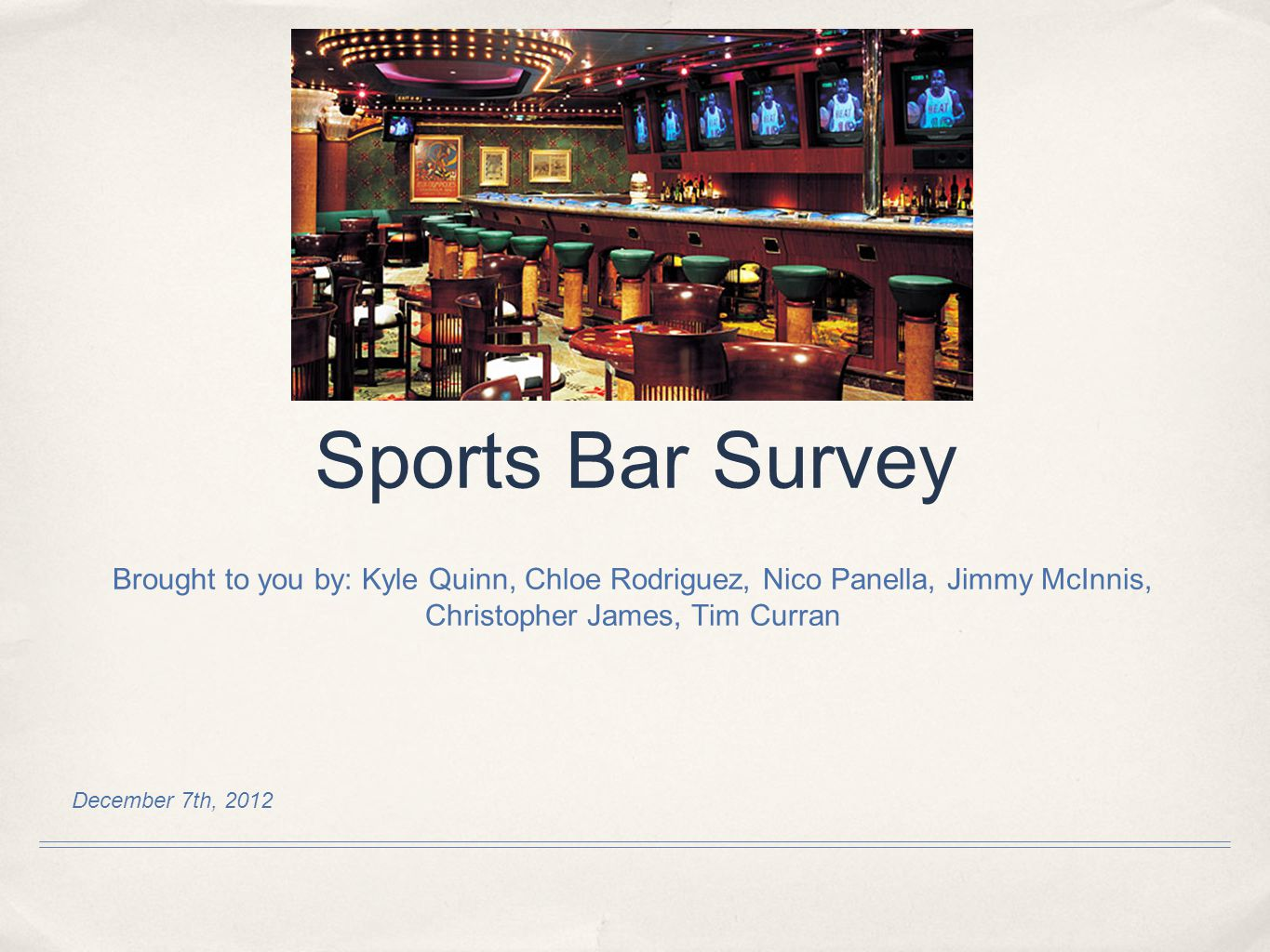 December 7th, 2012 Sports Bar Survey Brought to you by: Kyle Quinn, Chloe Rodriguez, Nico Panella, Jimmy McInnis, Christopher James, Tim Curran