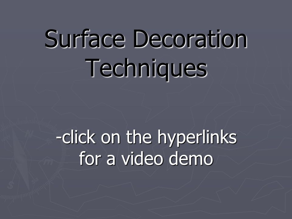 Surface Decoration Techniques -click on the hyperlinks for a video demo