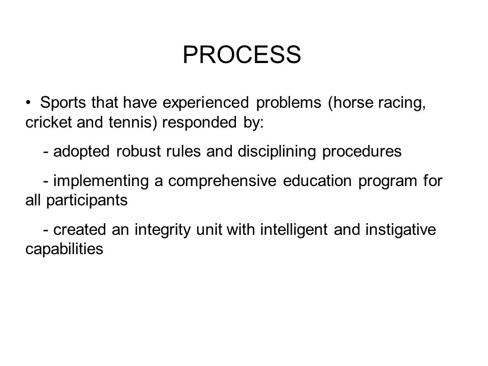 PROCESS Sports that have experienced problems (horse racing, cricket and tennis) responded by: - adopted robust rules and disciplining procedures - im