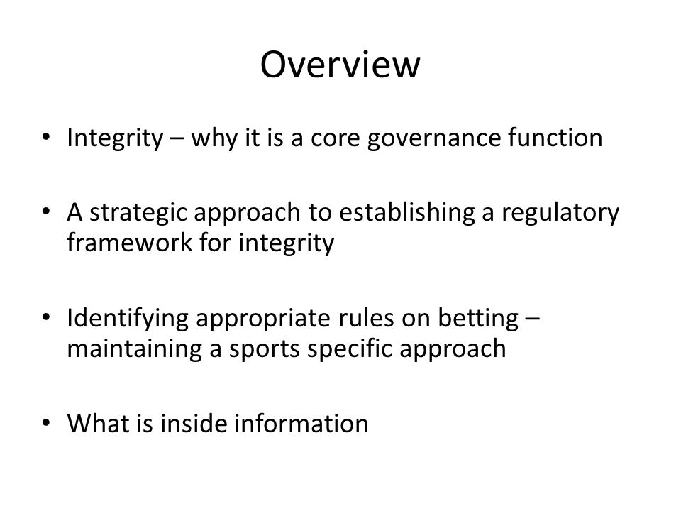 Overview Integrity – why it is a core governance function A strategic approach to establishing a regulatory framework for integrity Identifying approp