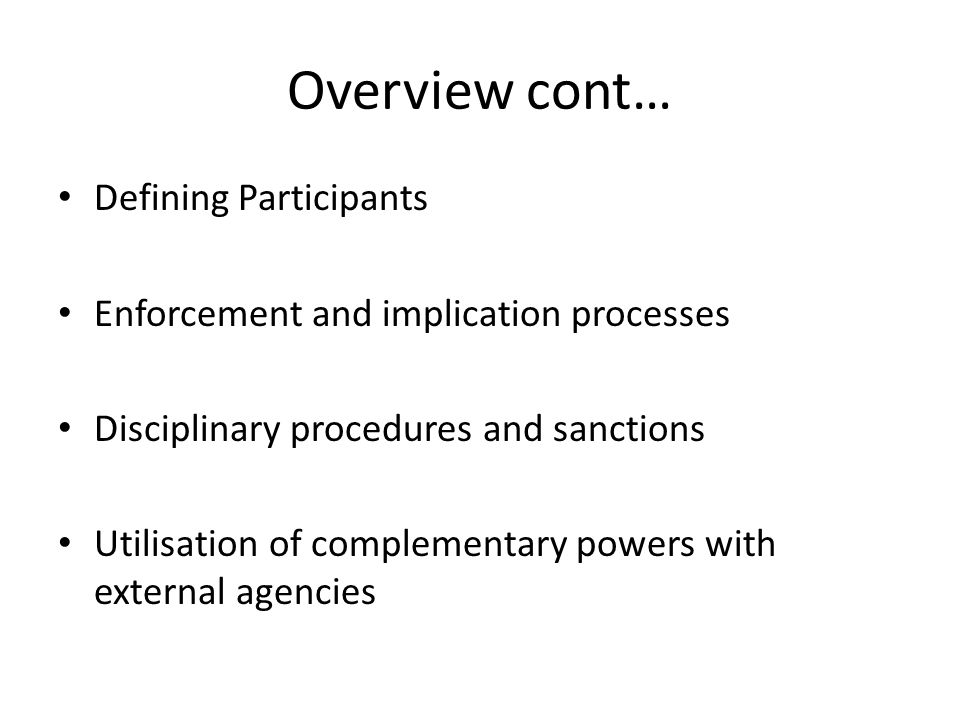 Overview cont… Defining Participants Enforcement and implication processes Disciplinary procedures and sanctions Utilisation of complementary powers w