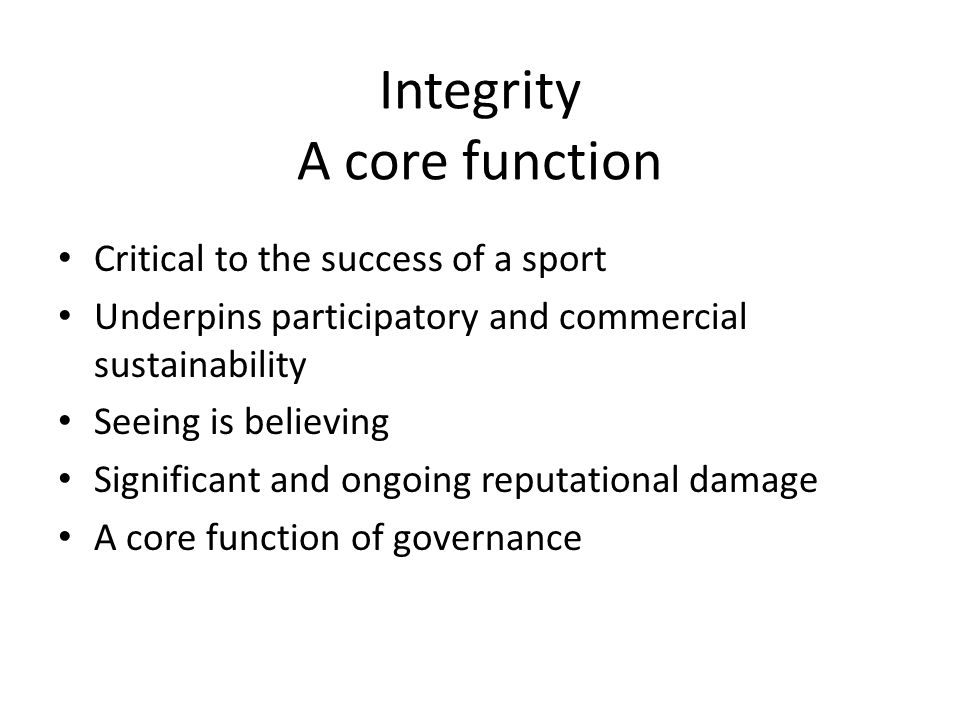 Integrity A core function Critical to the success of a sport Underpins participatory and commercial sustainability Seeing is believing Significant and