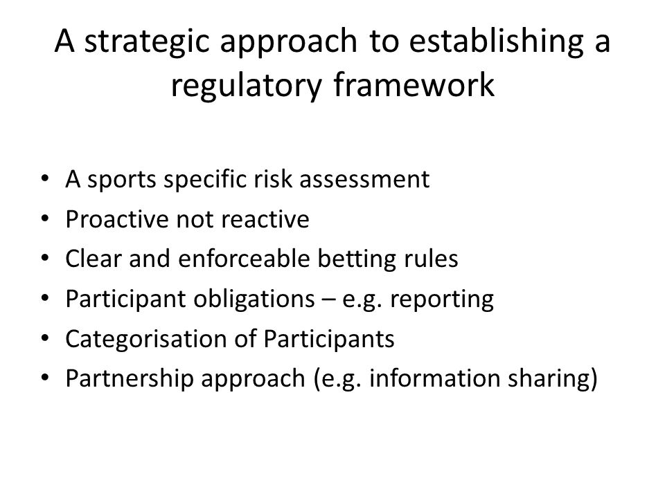 A strategic approach to establishing a regulatory framework A sports specific risk assessment Proactive not reactive Clear and enforceable betting rul