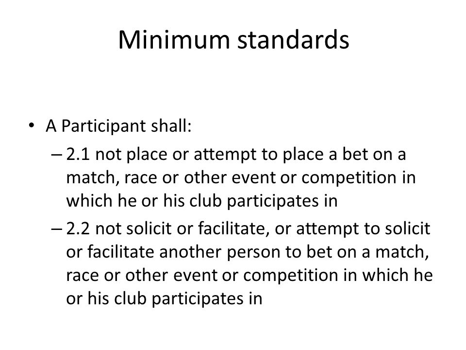 Minimum standards A Participant shall: – 2.1 not place or attempt to place a bet on a match, race or other event or competition in which he or his clu