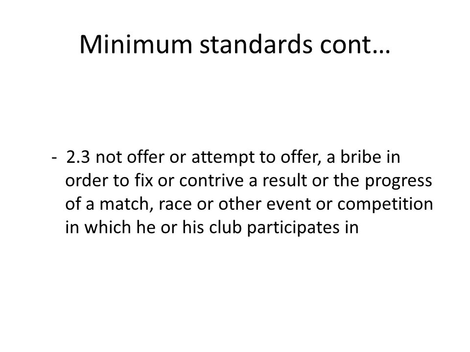 Minimum standards cont… - 2.3 not offer or attempt to offer, a bribe in order to fix or contrive a result or the progress of a match, race or other ev
