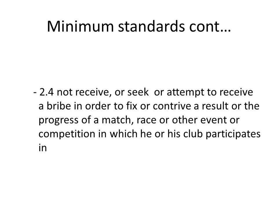 Minimum standards cont… - 2.4 not receive, or seek or attempt to receive a bribe in order to fix or contrive a result or the progress of a match, race