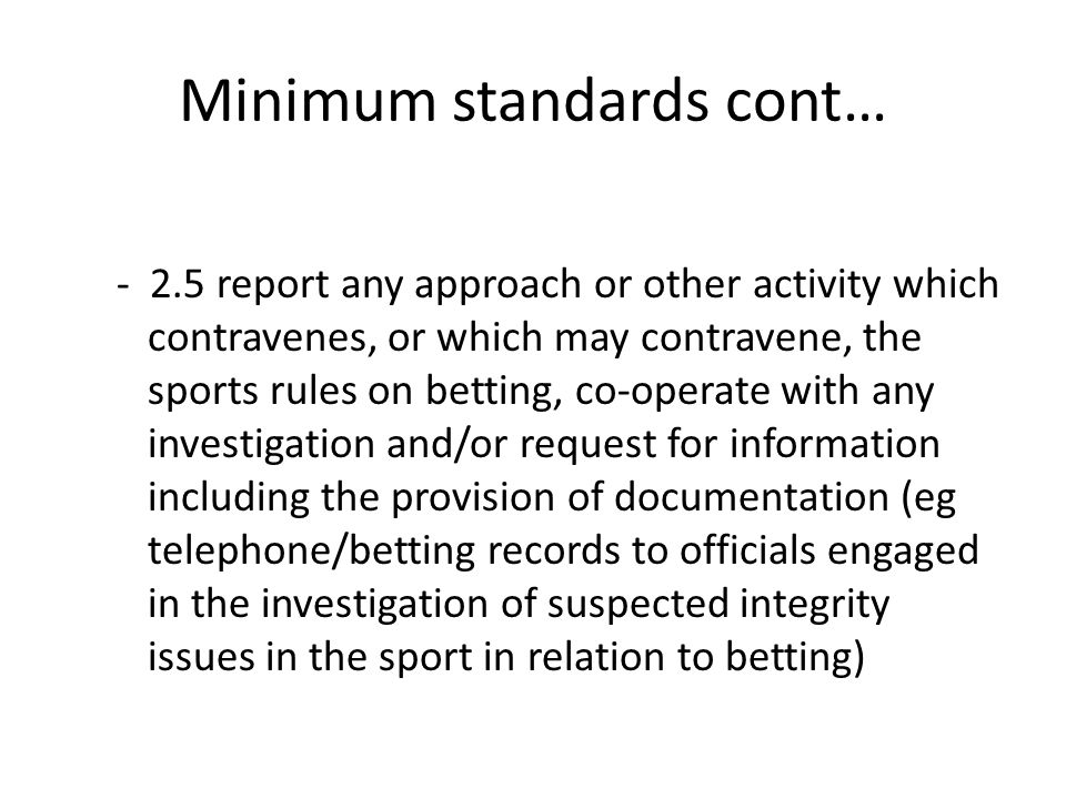 Minimum standards cont… - 2.5 report any approach or other activity which contravenes, or which may contravene, the sports rules on betting, co-operat