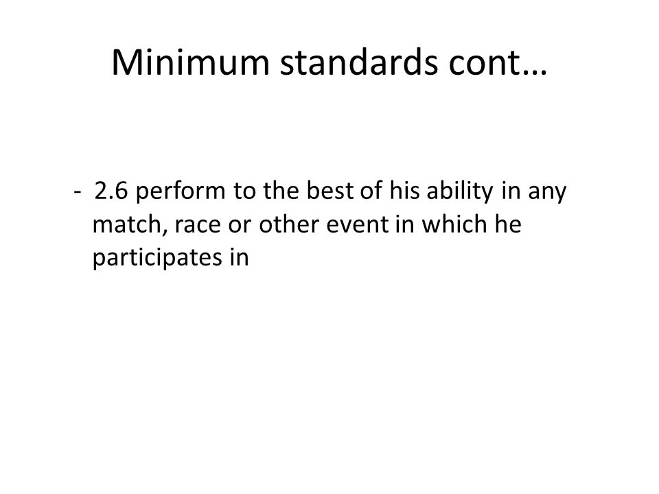 Minimum standards cont… - 2.6 perform to the best of his ability in any match, race or other event in which he participates in