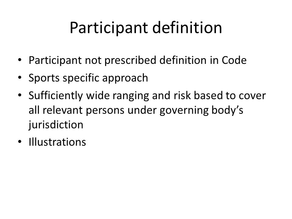 Participant definition Participant not prescribed definition in Code Sports specific approach Sufficiently wide ranging and risk based to cover all re