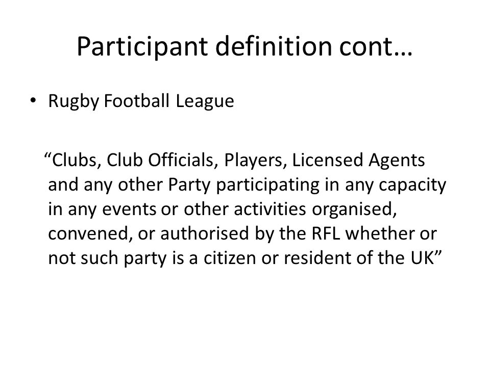 Participant definition cont… Rugby Football League Clubs, Club Officials, Players, Licensed Agents and any other Party participating in any capacity i