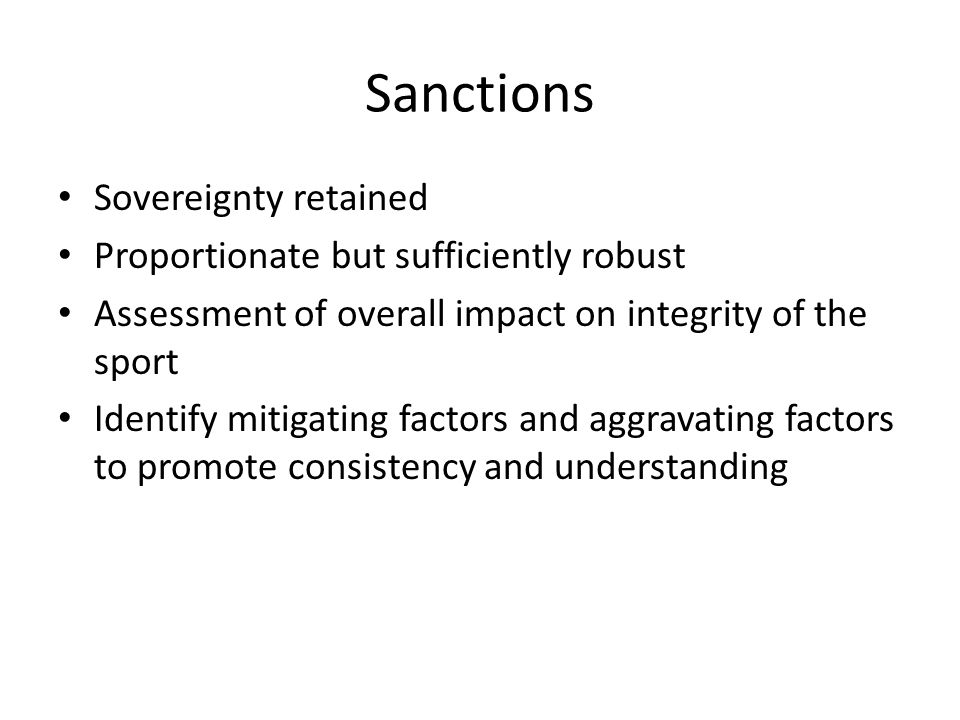 Sanctions Sovereignty retained Proportionate but sufficiently robust Assessment of overall impact on integrity of the sport Identify mitigating factor