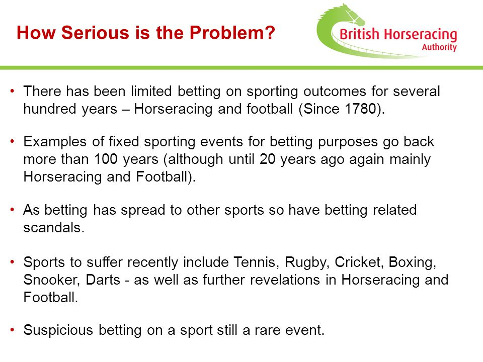 How Serious is the Problem? There has been limited betting on sporting outcomes for several hundred years – Horseracing and football (Since 1780). Exa