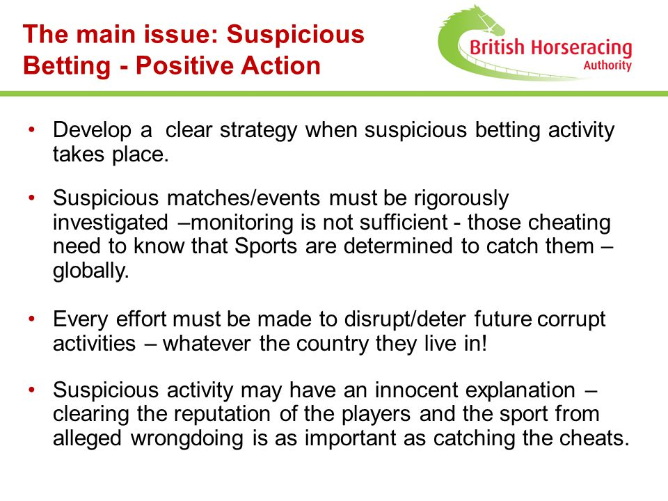 The main issue: Suspicious Betting - Positive Action Develop a clear strategy when suspicious betting activity takes place. Suspicious matches/events