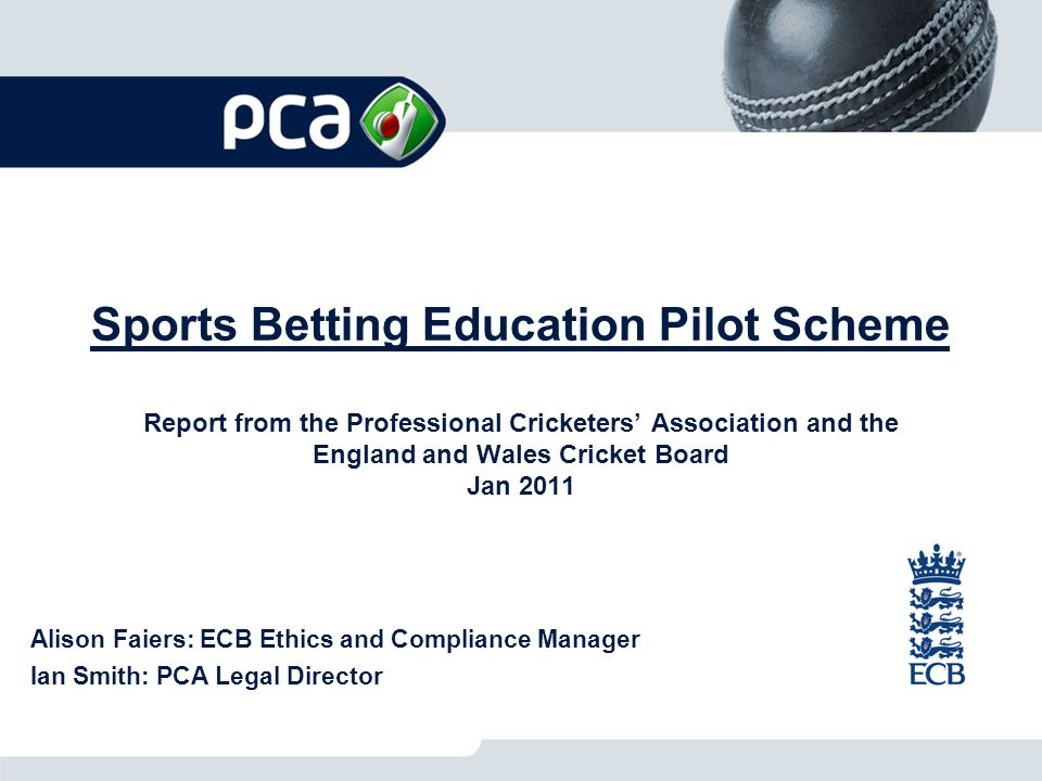 Sports Betting Education Pilot Scheme Report from the Professional Cricketers Association and the England and Wales Cricket Board Jan 2011 Alison Faie