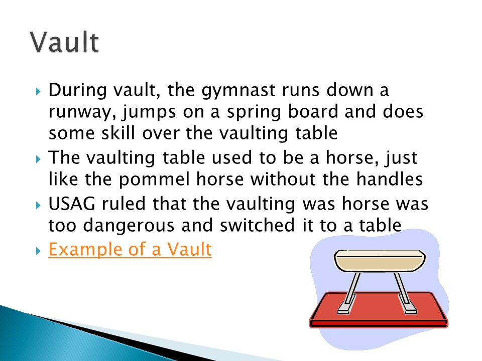 During vault, the gymnast runs down a runway, jumps on a spring board and does some skill over the vaulting table The vaulting table used to be a hors