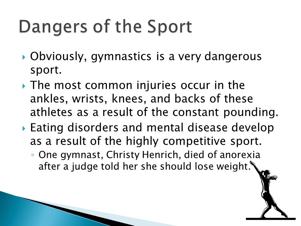 Obviously, gymnastics is a very dangerous sport. The most common injuries occur in the ankles, wrists, knees, and backs of these athletes as a result