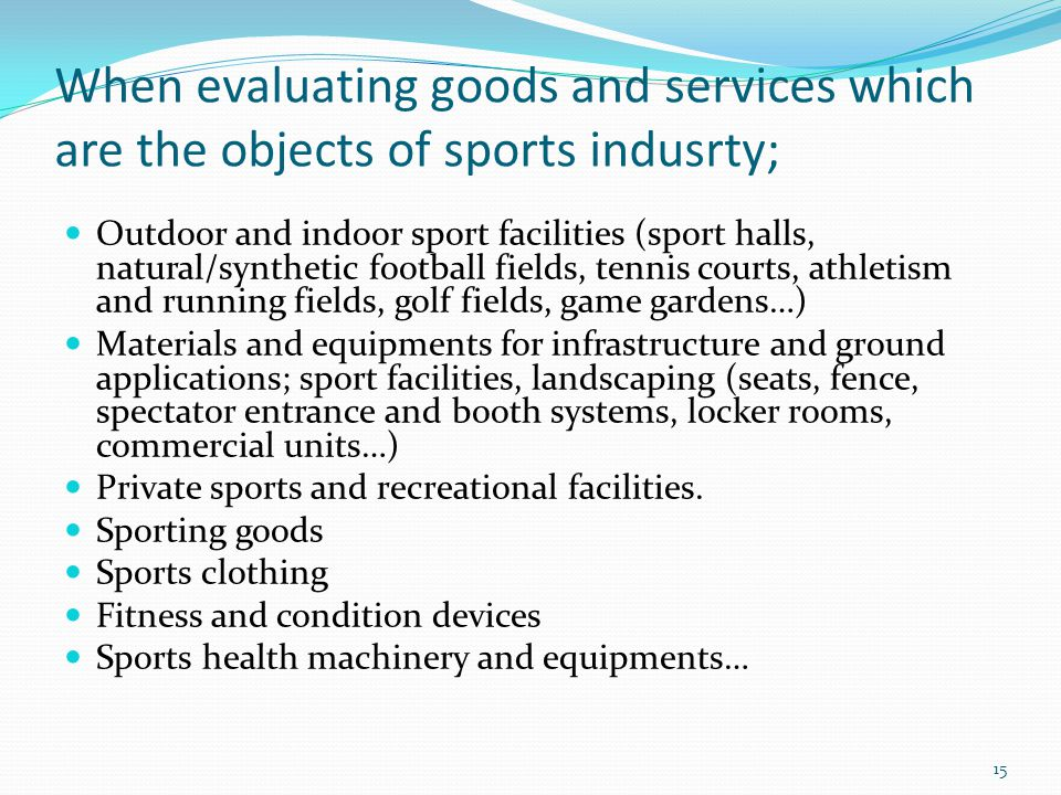 When evaluating goods and services which are the objects of sports indusrty; Outdoor and indoor sport facilities (sport halls, natural/synthetic football fields, tennis courts, athletism and running fields, golf fields, game gardens…) Materials and equipments for infrastructure and ground applications; sport facilities, landscaping (seats, fence, spectator entrance and booth systems, locker rooms, commercial units…) Private sports and recreational facilities.