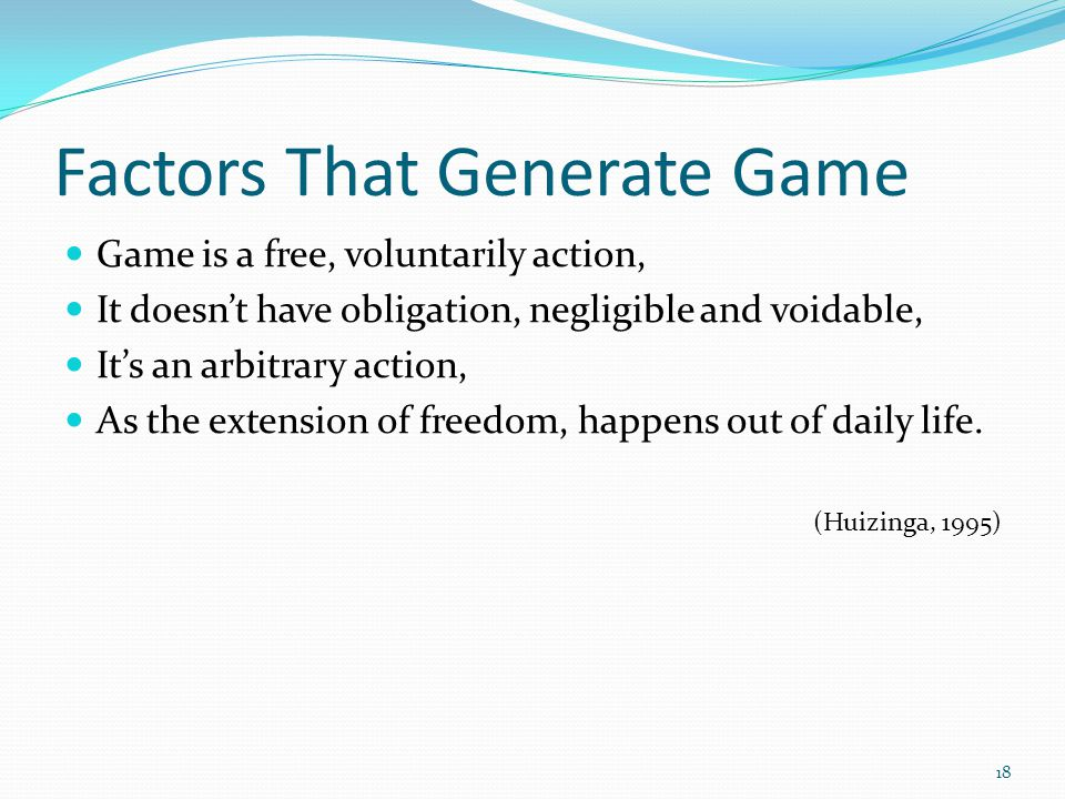 Factors That Generate Game Game is a free, voluntarily action, It doesnt have obligation, negligible and voidable, Its an arbitrary action, As the extension of freedom, happens out of daily life.
