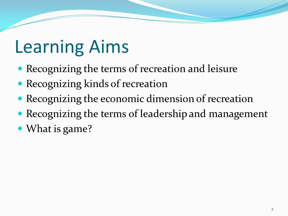 Learning Aims Recognizing the terms of recreation and leisure Recognizing kinds of recreation Recognizing the economic dimension of recreation Recognizing the terms of leadership and management What is game.