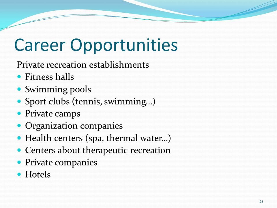 Career Opportunities Private recreation establishments Fitness halls Swimming pools Sport clubs (tennis, swimming…) Private camps Organization companies Health centers (spa, thermal water…) Centers about therapeutic recreation Private companies Hotels 21