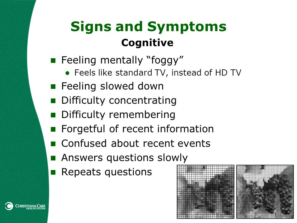 Signs and Symptoms Cognitive Feeling mentally foggy Feels like standard TV, instead of HD TV Feeling slowed down Difficulty concentrating Difficulty r